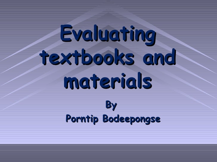 Evaluating textbooks and materials By  Porntip Bodeepongse