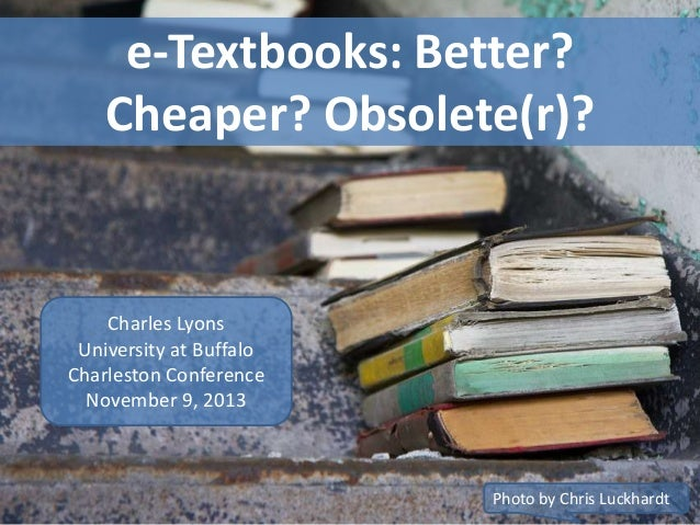 e-Textbooks: Better? Cheaper? Obsolete(r)?  Charles Lyons University at Buffalo Charleston Conference November 9, 2013  Ph...