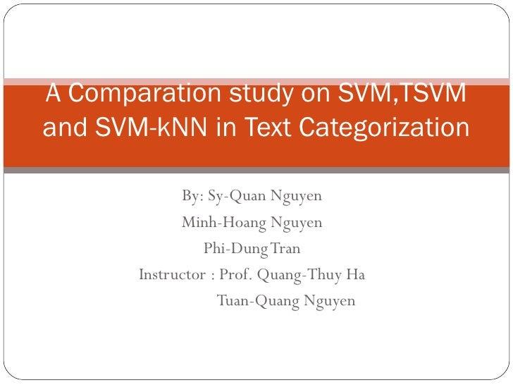 By: Sy-Quan Nguyen Minh-Hoang Nguyen Phi-Dung Tran Instructor : Prof. Quang-Thuy Ha   Tuan-Quang Nguyen  A Comparation stu...