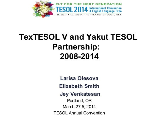 TexTESOL V and Yakut TESOL Partnership: 2008-2014 Larisa Olesova Elizabeth Smith Jey Venkatesan Portland, OR March 27 5, 2...
