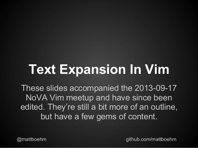 Text Expansion In Vim These slides accompanied the 2013-09-17 NoVA Vim meetup and have since been edited. They're still a ...