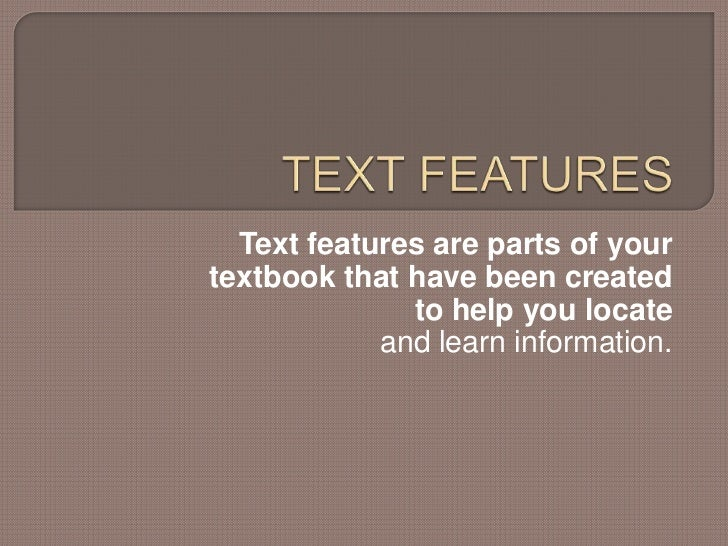 TEXT FEATURES<br />Text features are parts of your textbook that have been created to help you locate<br />and learn infor...