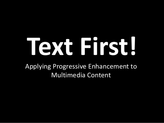 Text First! Applying Progressive Enhancement to Multimedia Content