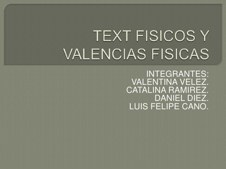 TEXT FISICOS Y VALENCIAS FISICAS<br />INTEGRANTES:<br />VALENTINA VELEZ.<br /> CATALINA RAMIREZ.<br />DANIEL DIEZ.<br />LU...