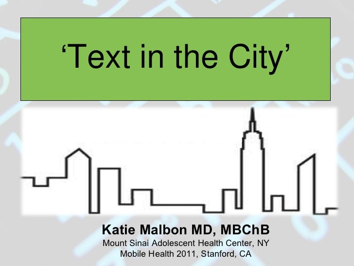 ' Text in the City' Katie Malbon MD, MBChB Mount Sinai Adolescent Health Center, NY Mobile Health 2011, Stanford, CA