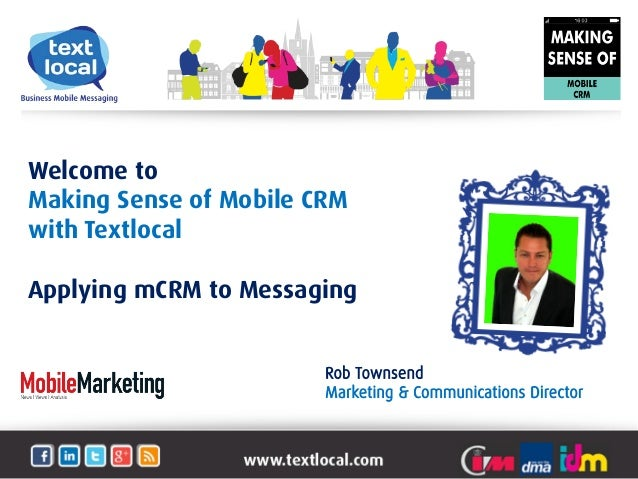 Welcome toMaking Sense of Mobile CRMwith TextlocalApplying mCRM to MessagingRob TownsendMarketing & Communications Director