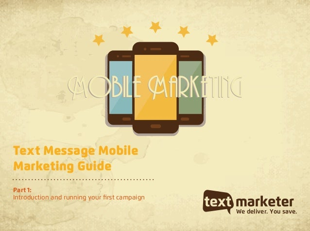 Text Message MobileMarketing GuidePart 1:Introduction and running your first campaignWe deliver. You save.Mobile Marketing...