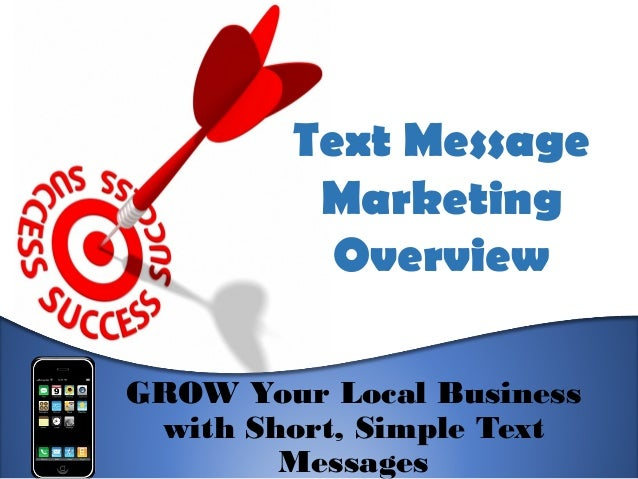 Text Message Marketing Overview GROW Your Local Business with Short, Simple Text Messages
