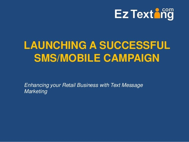 LAUNCHING A SUCCESSFULSMS/MOBILE CAMPAIGNEnhancing your Retail Business with Text MessageMarketing
