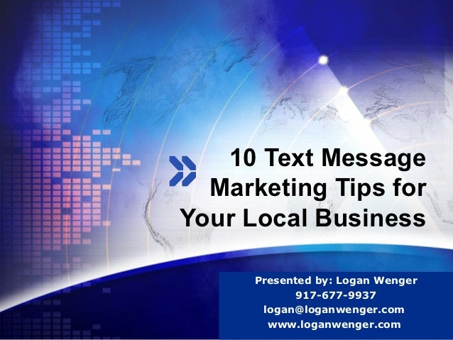 10 Text Message  Marketing Tips forYour Local Business      Presented by: Logan Wenger                      LOGO          ...