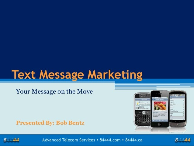 Text Message Marketing Your Message on the Move  Presented By: Bob Bentz Advanced Telecom Services  84444.com  84444.ca