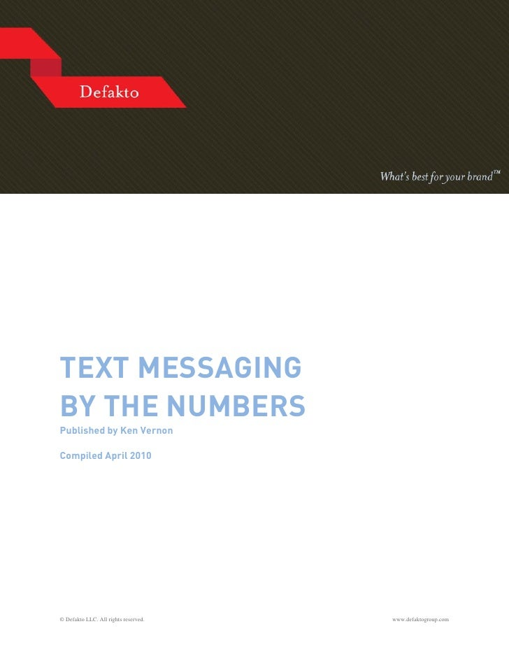 TEXT MESSAGING BY THE NUMBERS Published by Ken Vernon  Compiled April 2010     © Defakto LLC. All rights reserved.   www.d...