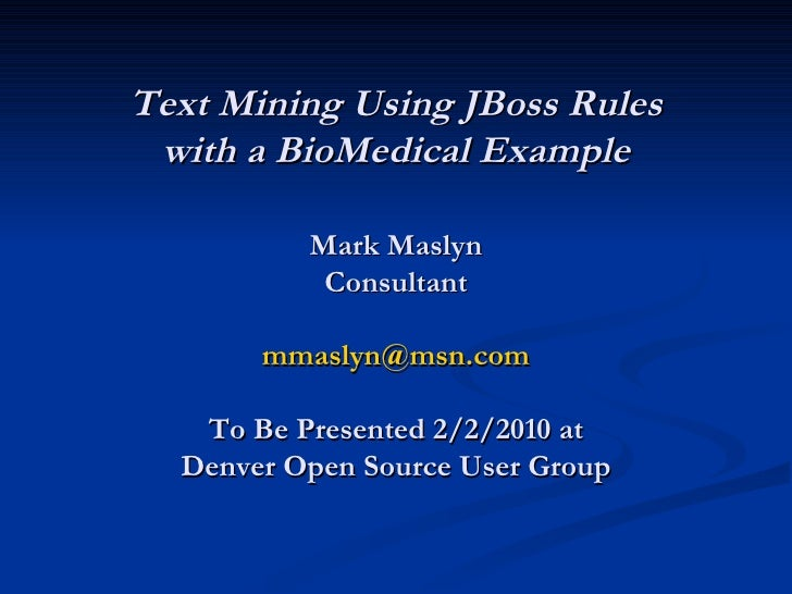 Text Mining Using JBoss Rules with a BioMedical Example Mark Maslyn Consultant [email_address] To Be Presented 2/2/2010 at...