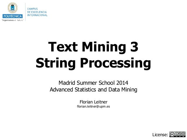 Text Mining 3 String Processing ! Madrid Summer School 2014 Advanced Statistics and Data Mining ! Florian Leitner florian....