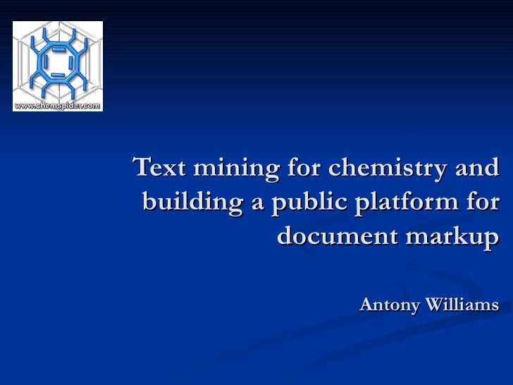 Text mining for chemistry and building a public platform for document markup Antony Williams