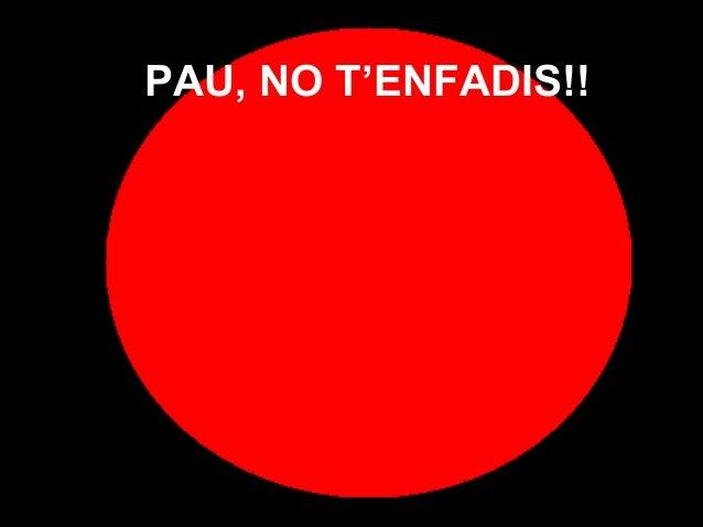 PAU, NO T'ENFADIS!!