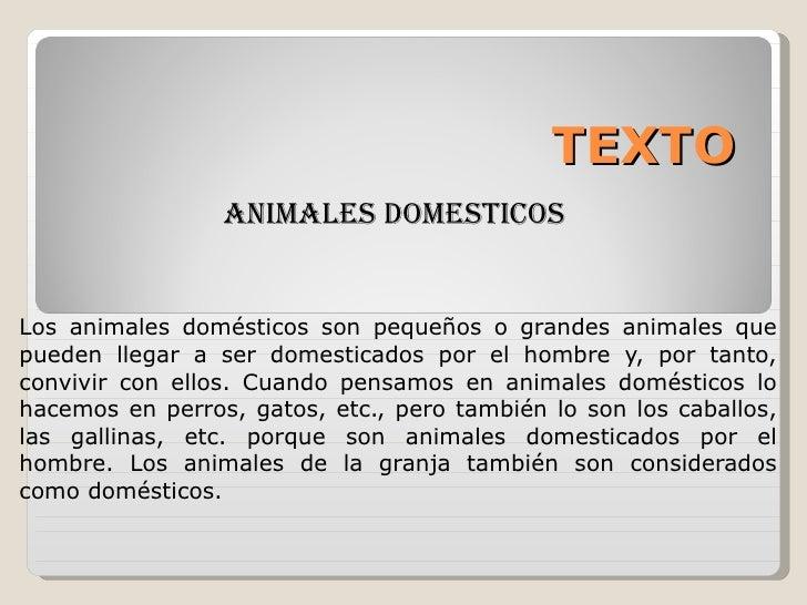 TEXTO ANIMALES DOMESTICOS  Los animales domésticos son pequeños o grandes animales que pueden llegar a ser domesticados po...
