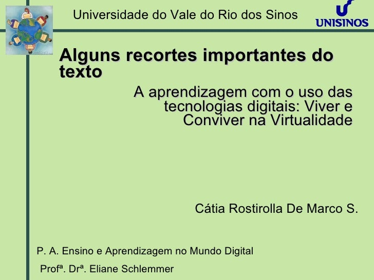 Universidade do Vale do Rio dos Sinos P. A. Ensino e Aprendizagem no Mundo Digital Profª. Drª. Eliane Schlemmer  A aprendi...