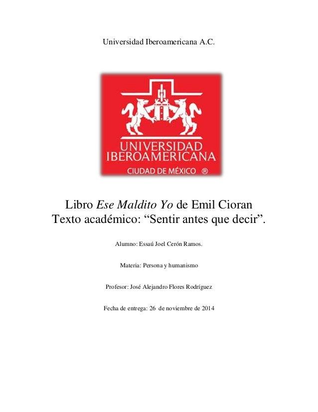 """Universidad Iberoamericana A.C.  Libro Ese Maldito Yo de Emil Cioran  Texto académico: """"Sentir antes que decir"""".  Alumno: ..."""