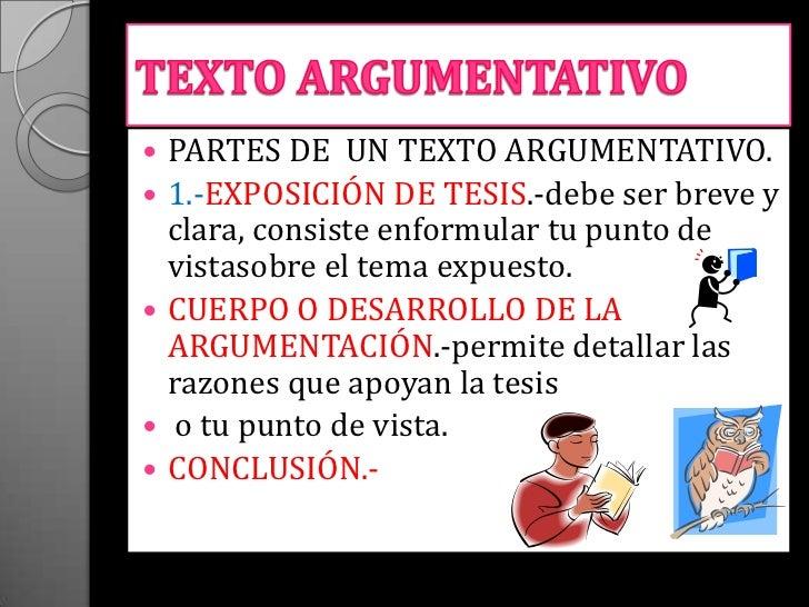    PARTES DE UN TEXTO ARGUMENTATIVO.   1.-EXPOSICIÓN DE TESIS.-debe ser breve y    clara, consiste enformular tu punto d...