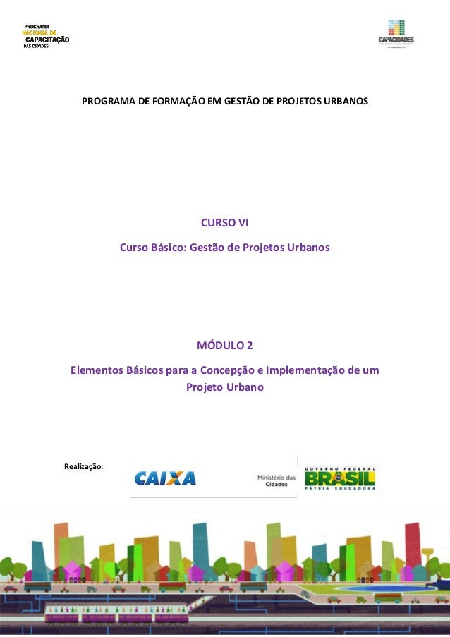 PROGRAMA DE FORMAÇÃO EM GESTÃO DE PROJETOS URBANOS CURSO VI Curso Básico: Gestão de Projetos Urbanos MÓDULO 2 Elementos Bá...
