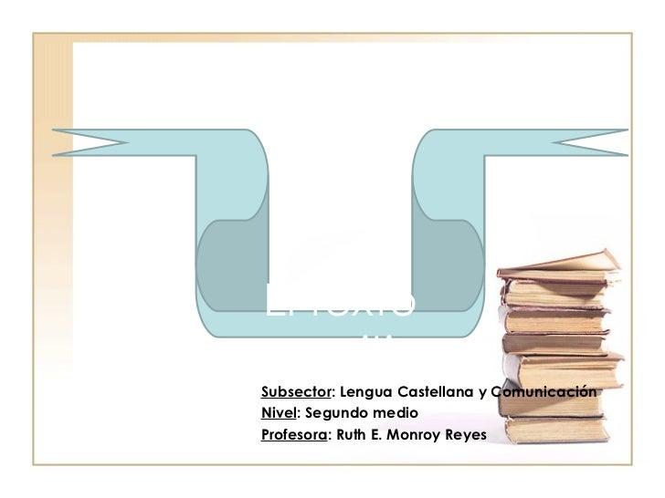 Subsector : Lengua Castellana y Comunicación Nivel : Segundo medio Profesora : Ruth E. Monroy Reyes El texto expositivo