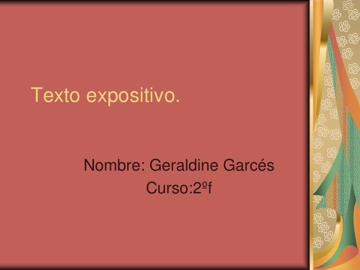 Texto expositivo.     Nombre: Geraldine Garcés            Curso:2ºf