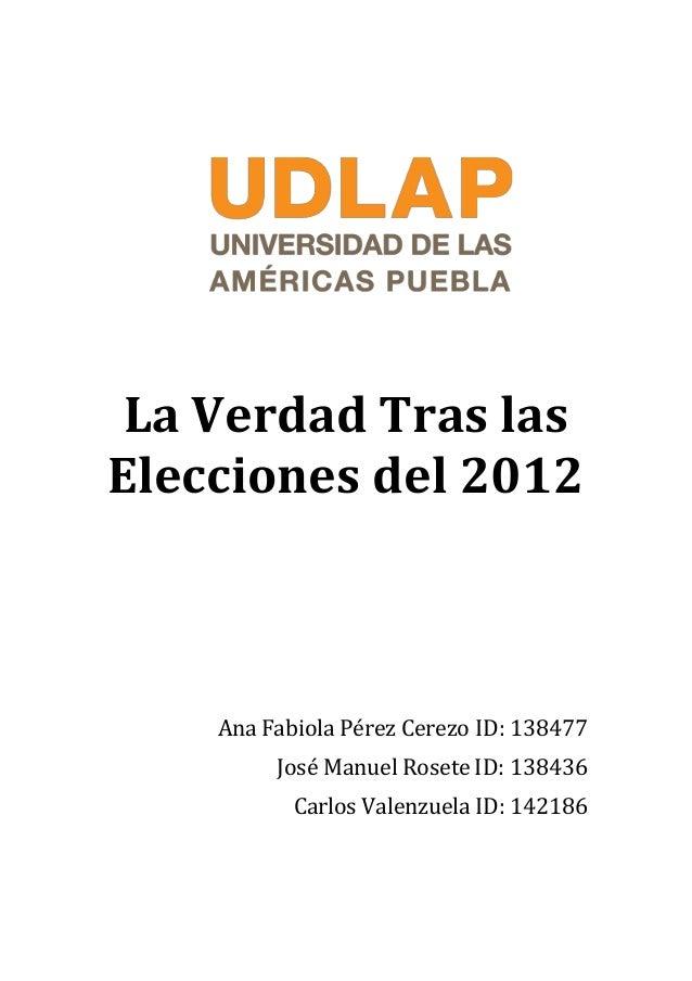 whi La Verdad Tras las Elecciones del 2012 Ana Fabiola Pérez Cerezo ID: 138477 José Manuel Rosete ID: 138436 Carlos Valenz...