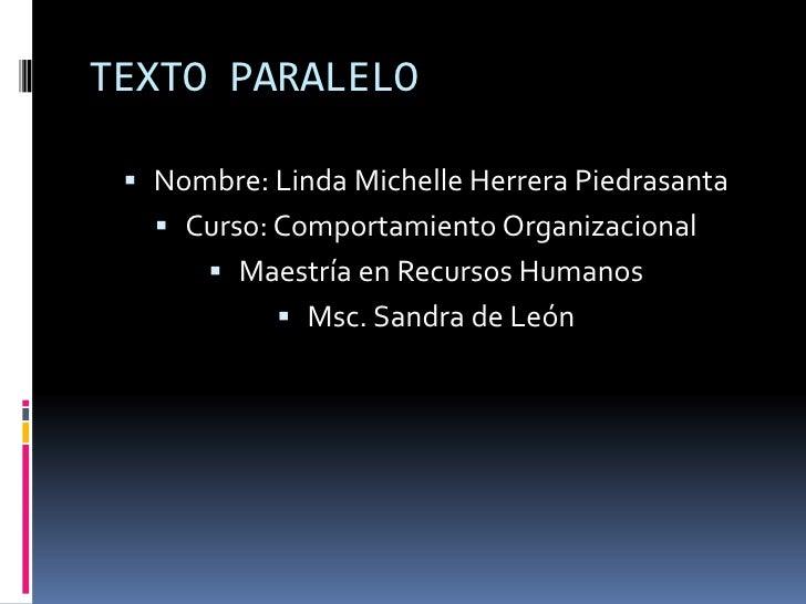 TEXTO PARALELO  Nombre: Linda Michelle Herrera Piedrasanta    Curso: Comportamiento Organizacional        Maestría en R...