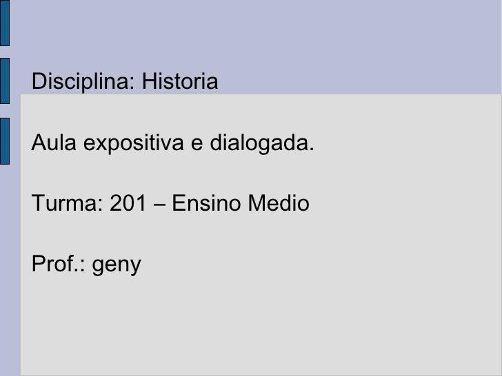Disciplina: Historia Aula expositiva e dialogada. Turma: 201 – Ensino Medio Prof.: geny