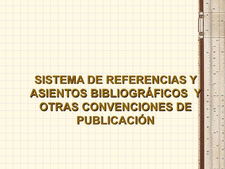 SISTEMA DE REFERENCIAS Y ASIENTOS BIBLIOGRÁFICOS  Y OTRAS CONVENCIONES DE PUBLICACIÓN