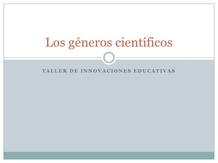 Los géneros científicosTALLER DE INNOVACIONES EDUCATIVAS