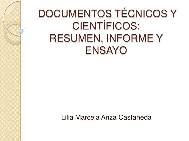 DOCUMENTOS TÉCNICOS Y CIENTÍFICOS: RESUMEN, INFORME Y ENSAYO<br />Lilia Marcela Ariza Castañeda<br />