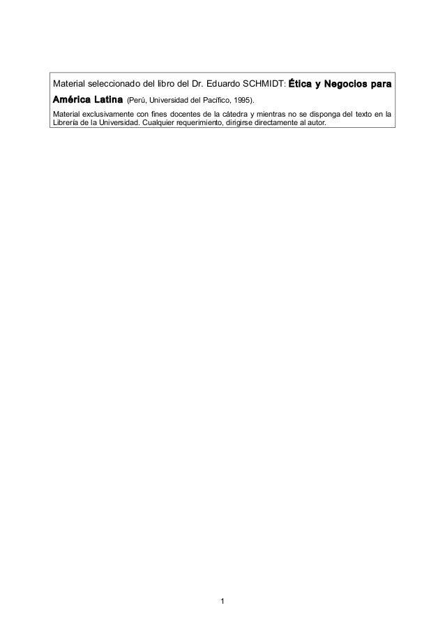 Material seleccionado del libro del Dr. Eduardo SCHMIDT : Ética y Negocios paraAmérica Latina (Perú, Universidad del Pacíf...
