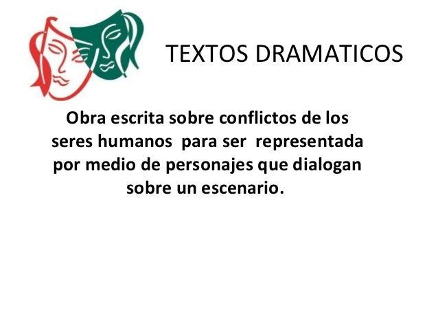 TEXTOS DRAMATICOS  Obra escrita sobre conflictos de losseres humanos para ser representadapor medio de personajes que dial...