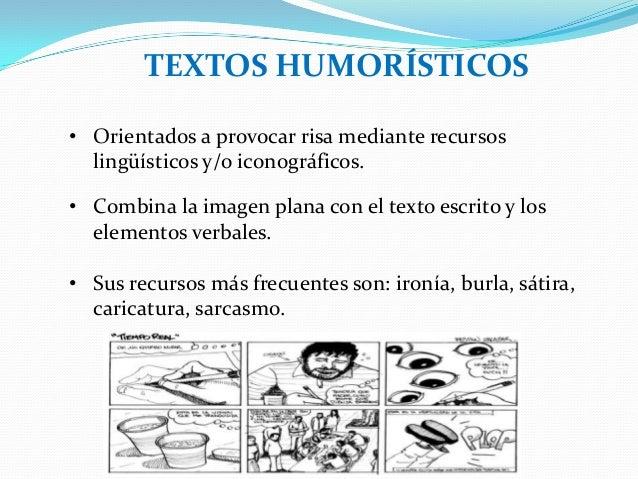 TEXTOS HUMORÍSTICOS• Orientados a provocar risa mediante recursoslingüísticos y/o iconográficos.• Combina la imagen plana ...