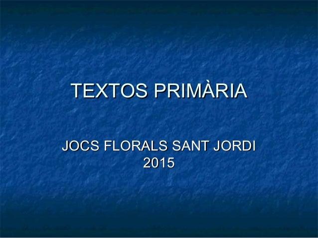 TEXTOS PRIMÀRIATEXTOS PRIMÀRIA JOCS FLORALS SANT JORDIJOCS FLORALS SANT JORDI 20152015