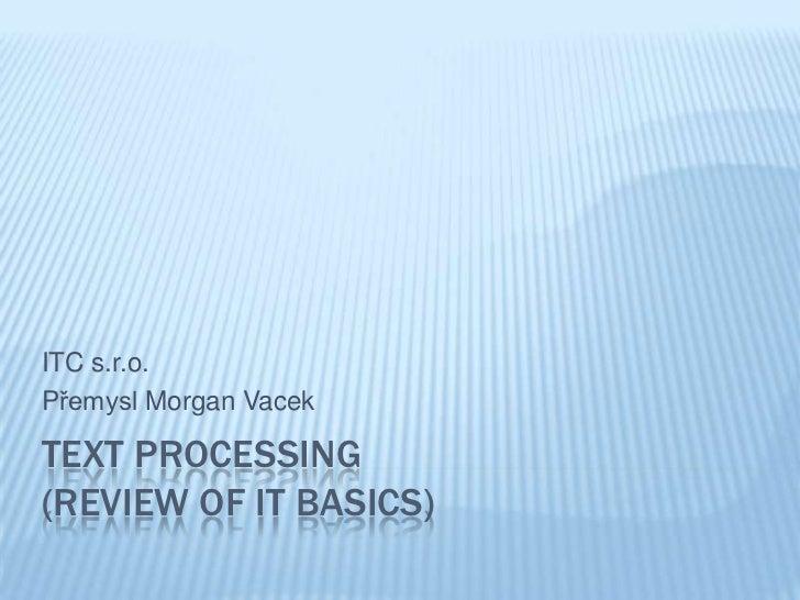 ITC s.r.o.Přemysl Morgan VacekTEXT PROCESSING(REVIEW OF IT BASICS)