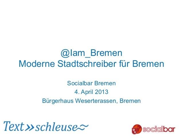 @Iam_BremenModerne Stadtschreiber für Bremen             Socialbar Bremen                4. April 2013     Bürgerhaus Wese...