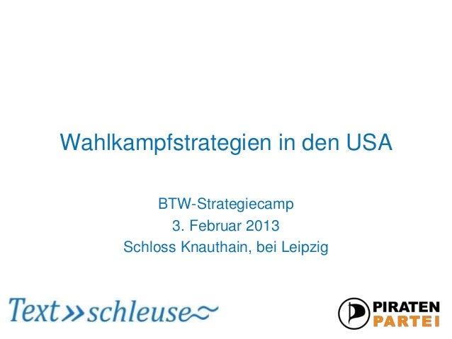 Wahlkampfstrategien in den USA          BTW-Strategiecamp            3. Februar 2013     Schloss Knauthain, bei Leipzig