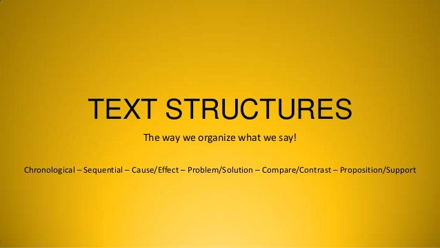 TEXT STRUCTURES The way we organize what we say! Chronological – Sequential – Cause/Effect – Problem/Solution – Compare/Co...