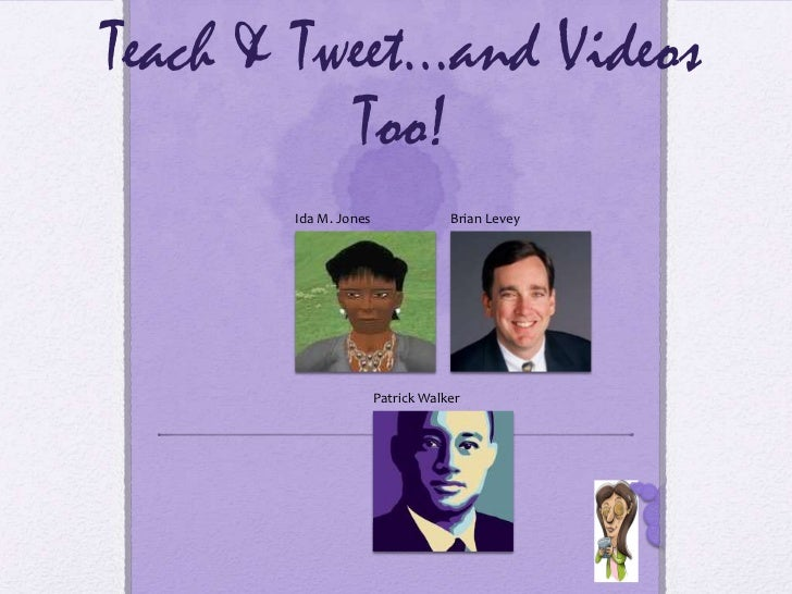 Teach & Tweet…and Videos          Too!       Ida M. Jones               Brian Levey                      Patrick Walker   ...