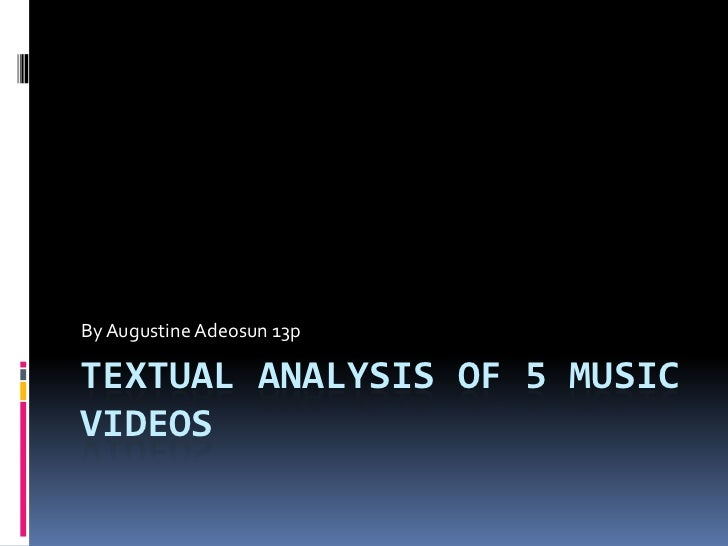 By Augustine Adeosun 13pTEXTUAL ANALYSIS OF 5 MUSICVIDEOS