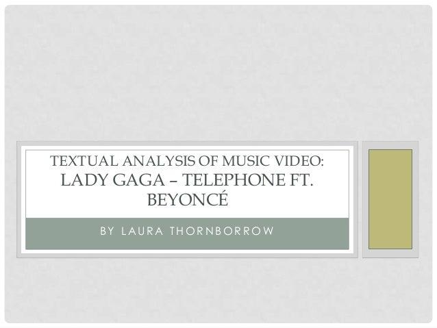 B Y L A U R A T H O R N B O R R O W TEXTUAL ANALYSIS OF MUSIC VIDEO: LADY GAGA – TELEPHONE FT. BEYONCÉ