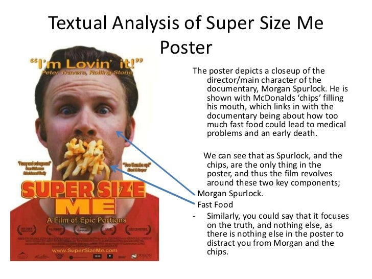 "oppinion paper film documentary super size me Some people say morgan spurlock's style of the documentary, ""super size me"" is ""moore-liked"" as our conventional understanding of a director, he should be someone directing behind the camera."