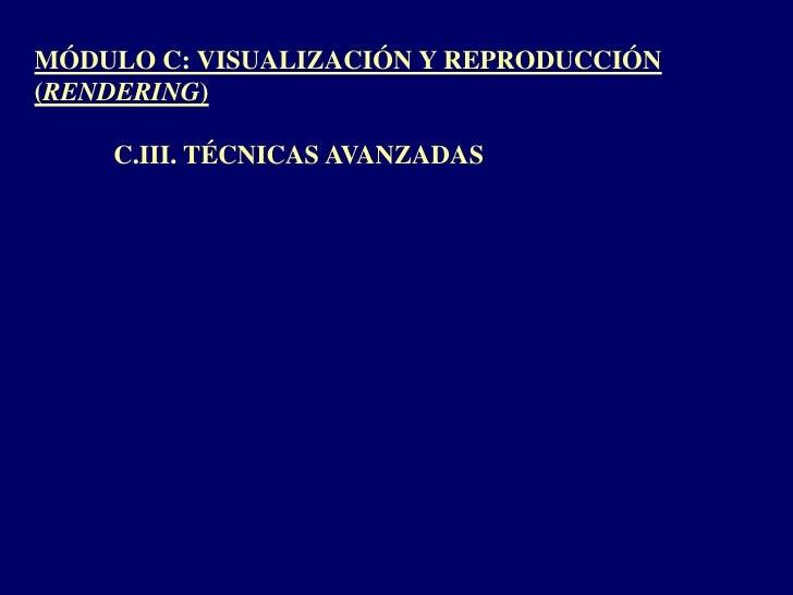 MÓDULO C: VISUALIZACIÓN Y REPRODUCCIÓN (RENDERING)<br />C.III. TÉCNICAS AVANZADAS<br />