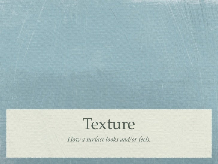 TextureHow a surface looks and/or feels.