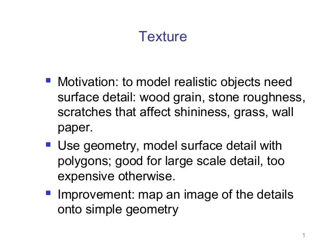 Texture       Motivation: to model realistic objects need surface detail: wood grain, stone roughness, scratches that a...