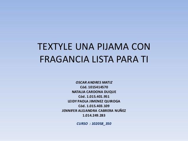 TEXTYLE UNA PIJAMA CON FRAGANCIA LISTA PARA TI OSCAR ANDRES MATIZ Cód. 1015414570 NATALIA CARDONA DUQUE Cód. 1.015.401.951...