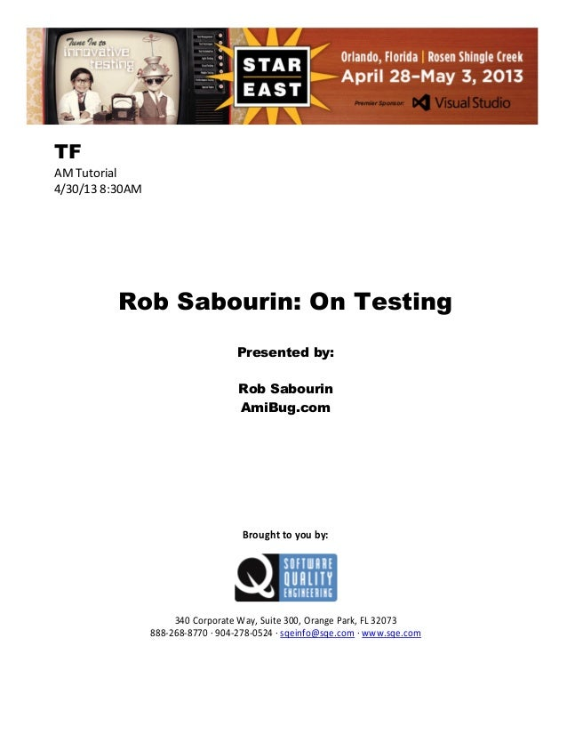 TF AM Tutorial 4/30/13 8:30AM  Rob Sabourin: On Testing Presented by: Rob Sabourin AmiBug.com  Brought to you by:  340 Cor...